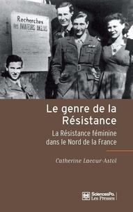 Catherine Astol-Lacour - Le genre de la Résistance - La Résistance féminine dans le Nord de la France.