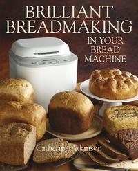 Catherine Atkinson - Brilliant Breadmaking in Your Bread Machine.