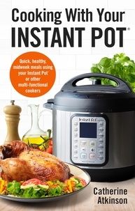 Catherine Atkinson - Cooking With Your Instant Pot - Quick, Healthy, Midweek Meals Using Your Instant Pot or Other Multi-functional Cookers.