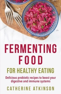 Catherine Atkinson - Fermenting Food for Healthy Eating - Delicious probiotic recipes to boost your digestive and immune systems.