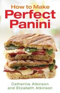 Catherine Atkinson et Elizabeth Atkinson - How to Make Perfect Panini.
