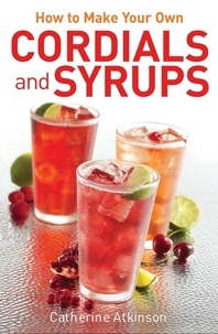 Catherine Atkinson - How to Make Your Own Cordials And Syrups.