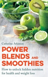 Catherine Atkinson - Power Blends and Smoothies - How to unlock hidden nutrition for weight loss and health.