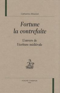 Catherine Attwood - Fortune la contrefaite - L'envers de l'écriture médiévale.