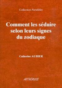 Catherine Aubier - Comment les séduire selon leurs signes du zodiaque.