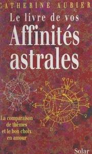 Catherine Aubier - Le livre de vos affinités astrales - La comparaison de thèmes et le bon choix en amour.