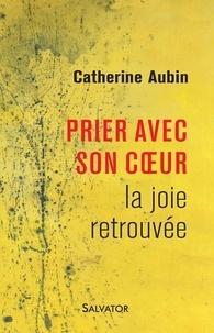 Catherine Aubin - La joie retrouvée - Prier avec son coeur.