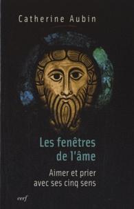 Catherine Aubin - Les fenêtres de l'âme - Aimer et prier avec ses cinq sens.