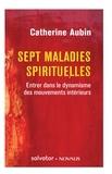 Catherine Aubin - Sept maladies spirituelles - Entrer dans le dynamisme des mouvements intérieurs.