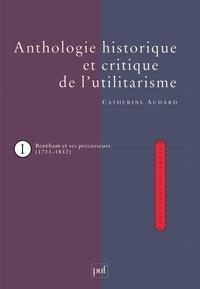 Catherine Audard - Anthologie historique et critique de l'utilitarisme - Tome 1, Jeremy Bentham et ses précurseurs (1711-1832).