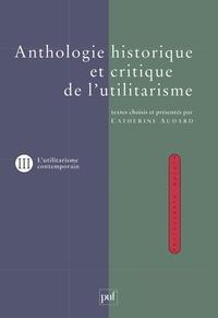 Catherine Audard et  Collectif - ANTHOLOGIE HISTORIQUE ET CRITIQUE DE L'UTILITARISME. - Tome 3, Thèmes et débats de l'utilitarisme contemporain.