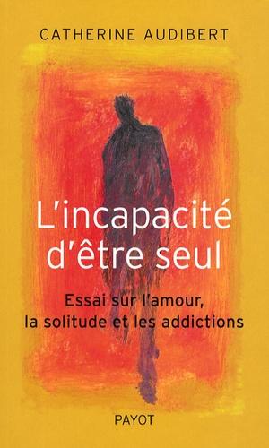 Catherine Audibert - L'incapacité d'être seul - Essai sur l'amour, la solitude et les addictions.