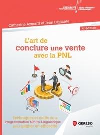Catherine Aymard et Jean Laplante - L'art de conclure une vente avec la PNL - Techniques et outils de la programmation neuro-linguistique pour gagner en efficacité.