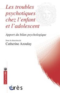 Catherine Azoulay - Les troubles psychotiques chez l'enfant et l'adolescent - Apport du bilan psychologique.