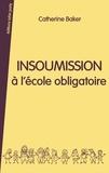 Catherine Baker - Insoumission à l'école obligatoire.