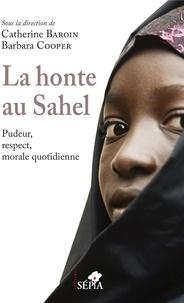Catherine Baroin et Barbara Cooper - La honte au Sahel - Pudeur, respect, morale quotidienne.