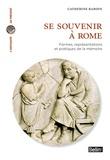 Catherine Baroin - Se souvenir à Rome - Formes, représentations et pratiques de la mémoire.