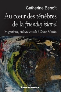 """Catherine Benoît - Au coeur des ténèbres de la """"friendly island"""" - Migrations, culture et sida à Saint-Martin."""