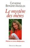 Catherine Bergeret-Amselek - Le mystère des mères.