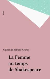 Catherine Bernard-Cheyre - La Femme au temps de Shakespeare.