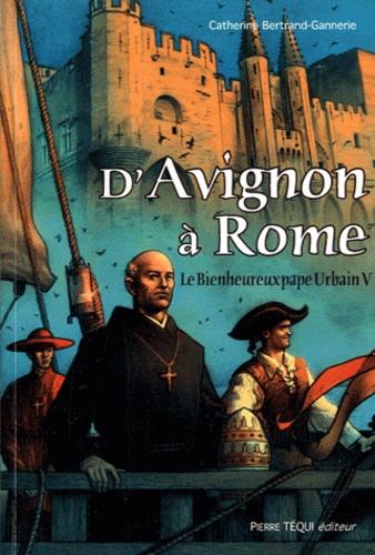 Catherine Bertrand-Gannerie - D'Avignon à Rome - Le Bienheureux pape Urbain V.