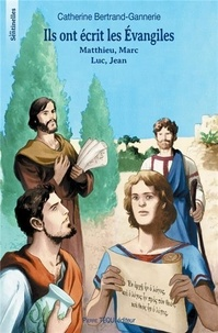 Catherine Bertrand-Gannerie - Ils ont écrit les Evangiles - Matthieu, Marc, Luc, Jean.