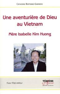 Catherine Bertrand-Gannerie - Une aventurière de Dieu au Vietnam - Mère Isabelle Kim Huong.