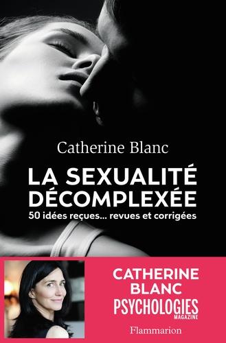 La sexualité décomplexée. 50 idées reçues... Revues et corrigées