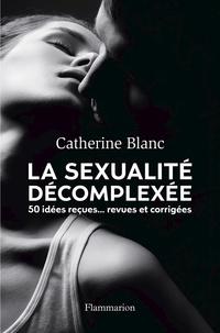 Catherine Blanc - La sexualité décomplexée - 50 idées reçues... Revues et corrigées.