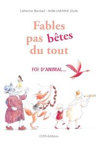 Catherine Blanloeil et Anne-Charlotte Jouve - Fables pas bêtes du tout ! - Foi d'animal....