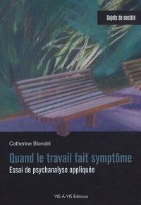 Catherine Blondel - Quand le travail fait symptôme - Essai de psychanalyse appliquée.