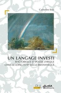 Catherine Bois - Un langage investi - Rhétorique et poésie lyrique dans le long XVIIIe siècle britannique.