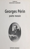 Catherine Boschian-Campaner - Georges Périn : Poète messin.