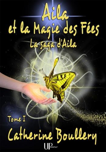 Catherine Boullery - Saga d'Aila  : Aila et la Magie des Fées - Tome 1 - La saga d'Aila.