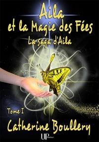 Catherine Boullery - Saga d'Aila  : Aila et la Magie des Fées - La saga d'Aila - Tome I.