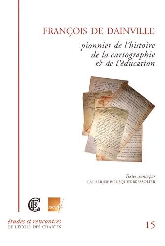 Catherine Bousquet-Bressolier - François de Dainville (1909-1971) pionnier de la cartographie et de l'éducation.
