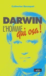 Catherine Bousquet - Darwin, l'homme qui osa !.