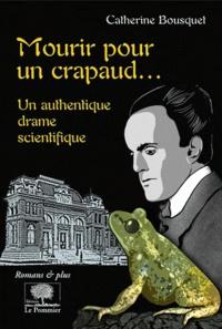 Catherine Bousquet - Mourir pour un crapaud... - Un authentique drame scientifique.