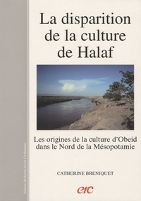Catherine Breniquet - La disparition de la culture de Halaf - Les origines de la culture d'Obeid dans le nord de la Mésopotamie.