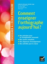 Comment enseigner l'orthographe aujourd'hui ? - Catherine Brissaud |