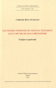 Catherine Broc-Schmezer - Les figures féminines du Nouveau Testament dans l'oeuvre de Jean Chrysostome - Exégèse et pastorale.