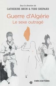 Catherine Brun et Todd Shepard - Guerre d'Algérie - Le sexe outragé.