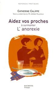 Catherine Calippe et Jérôme Palazzolo - Aidez vos proches à surmonter L'anorexie.
