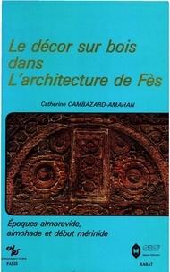 Catherine Cambazard-Amahan - Le décor sur bois dans l'architecture de Fès - Époques almoravide, almohade et début mérinide.