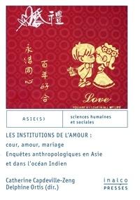 Catherine Capdeville-Zeng - Les institutions de l'amour - Enquêtes anthropologiques en Asie et dans l'océan Indien.