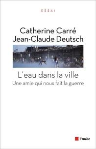 Catherine Carré et Jean-Claude Deutsch - L'eau dans la ville - Une amie qui nous fait la guerre.