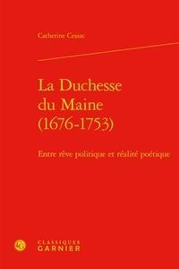 Catherine Cessac - La Duchesse du Maine (1676-1753) - Entre rêve politique et réalité poétique.