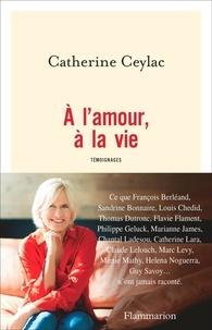 Textbook pdf téléchargements gratuits A l'amour, à la vie  - Témoignages in French 9782081481121 par Catherine Ceylac