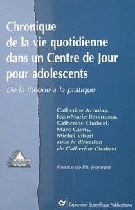 Catherine Chabert et  Collectif - CHRONIQUE DE LA VIE QUOTIDIENNE DANS UN CENTRE DE JOUR POUR ADOLESCENTS. - De la théorie à la pratique.