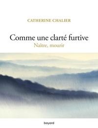 Catherine Chalier - Comme une clarté furtive - Naître, mourir.